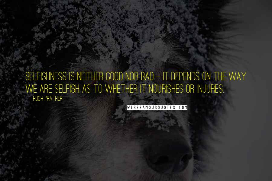 Hugh Prather quotes: Selfishness is neither good nor bad - it depends on the way we are selfish as to whether it nourishes or injures.