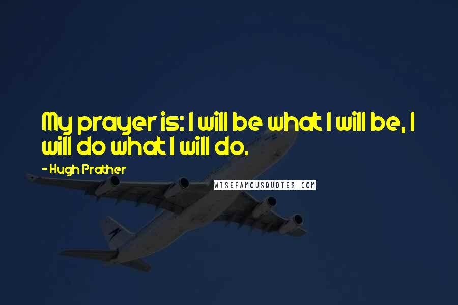 Hugh Prather quotes: My prayer is: I will be what I will be, I will do what I will do.