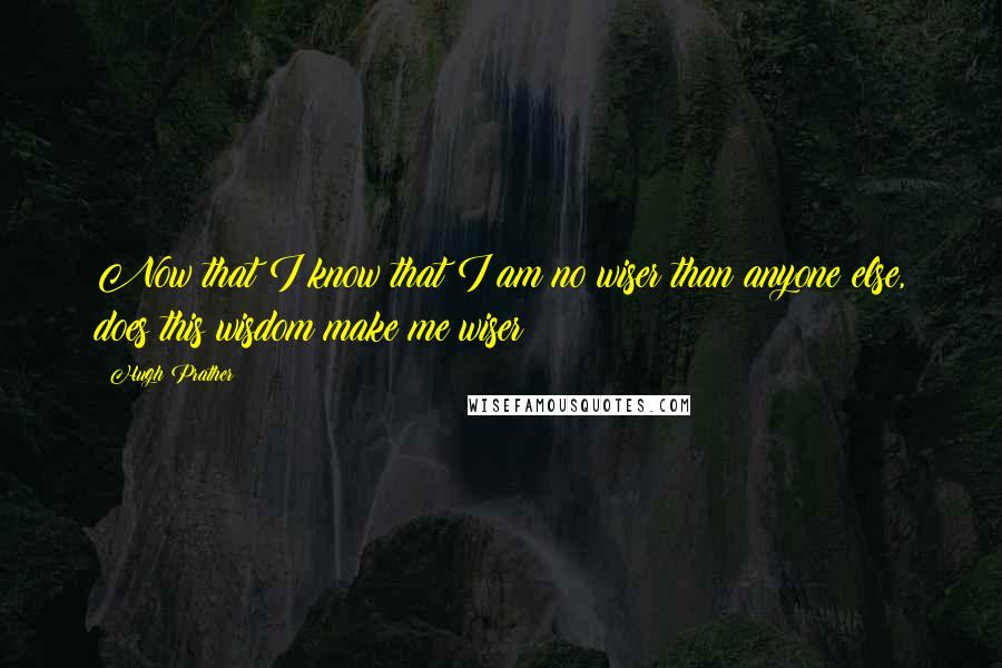 Hugh Prather quotes: Now that I know that I am no wiser than anyone else, does this wisdom make me wiser?