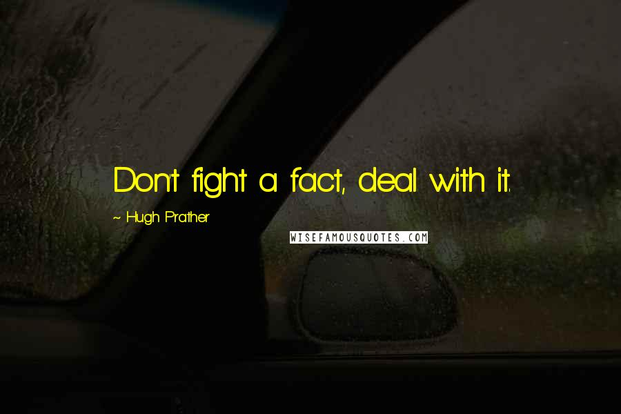 Hugh Prather quotes: Don't fight a fact, deal with it.