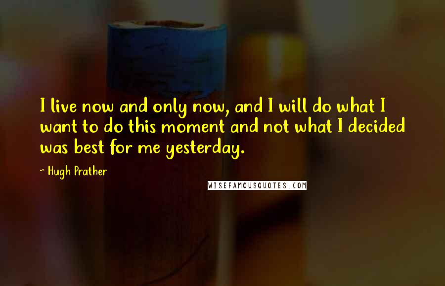 Hugh Prather quotes: I live now and only now, and I will do what I want to do this moment and not what I decided was best for me yesterday.