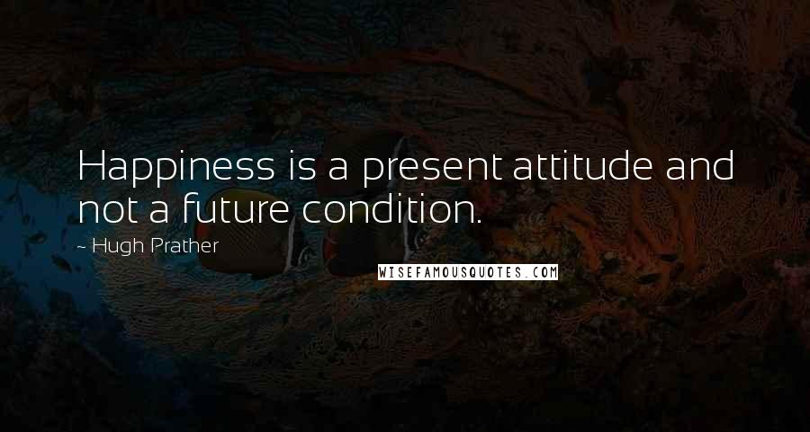 Hugh Prather quotes: Happiness is a present attitude and not a future condition.