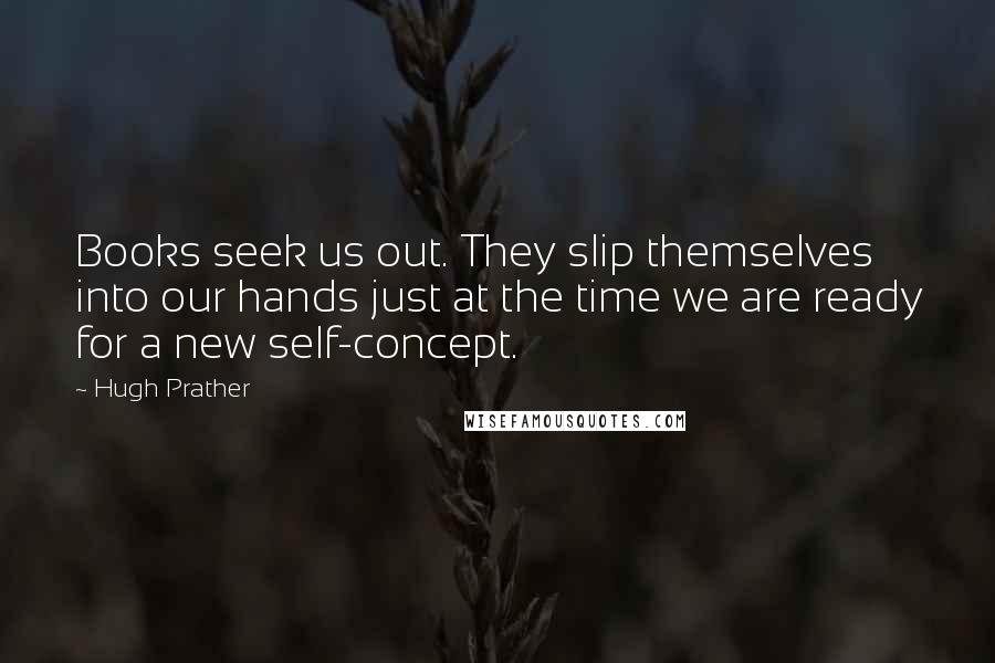 Hugh Prather quotes: Books seek us out. They slip themselves into our hands just at the time we are ready for a new self-concept.