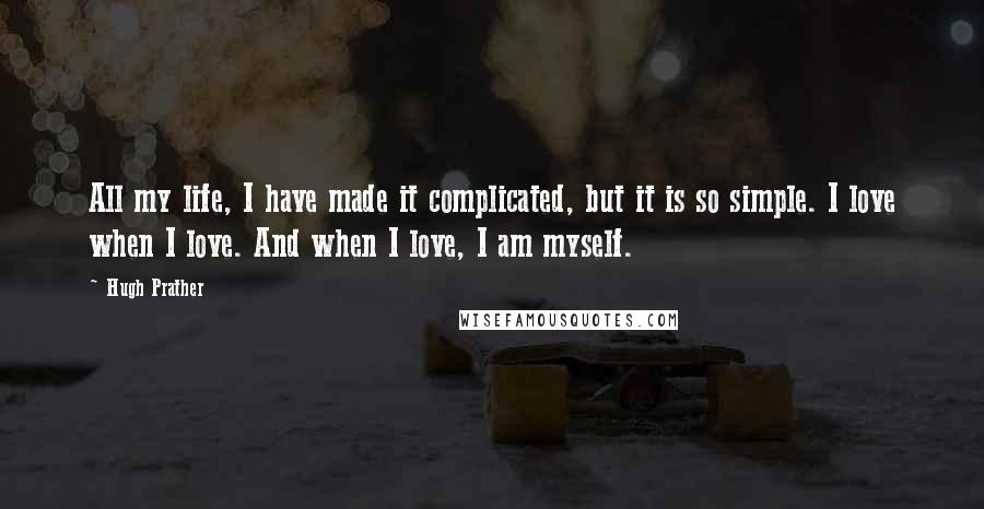 Hugh Prather quotes: All my life, I have made it complicated, but it is so simple. I love when I love. And when I love, I am myself.