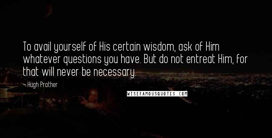 Hugh Prather quotes: To avail yourself of His certain wisdom, ask of Him whatever questions you have. But do not entreat Him, for that will never be necessary.