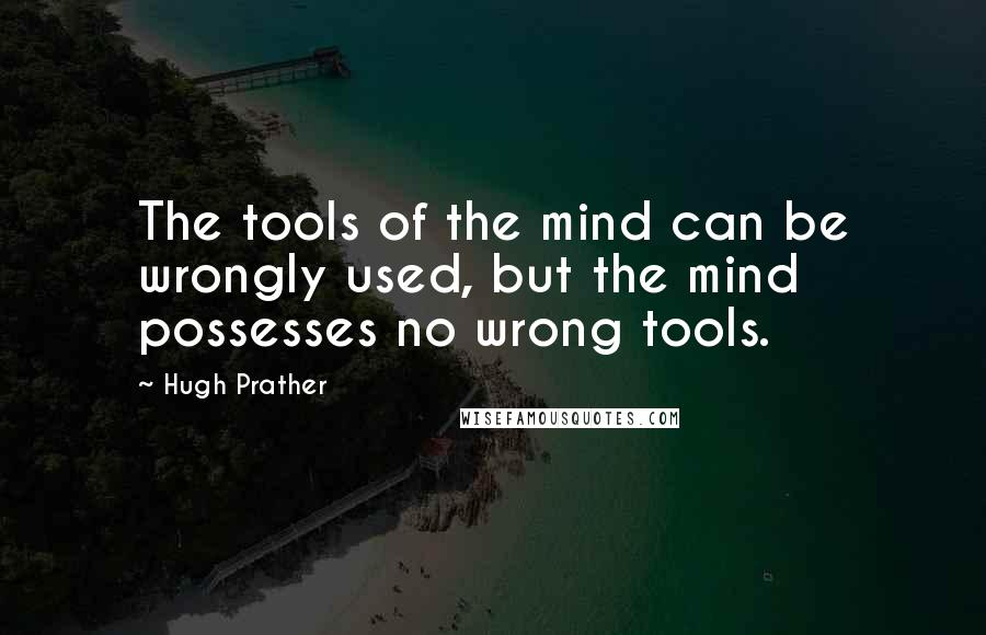Hugh Prather quotes: The tools of the mind can be wrongly used, but the mind possesses no wrong tools.