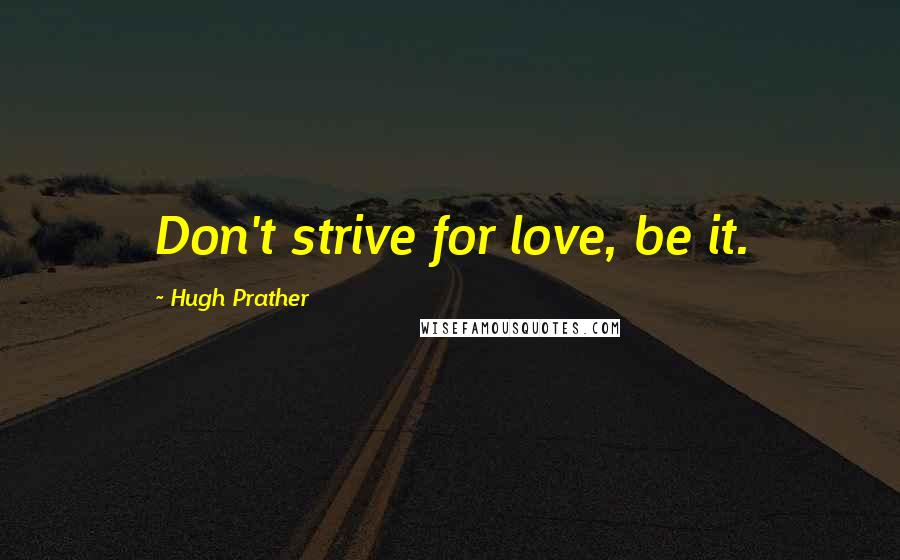 Hugh Prather quotes: Don't strive for love, be it.