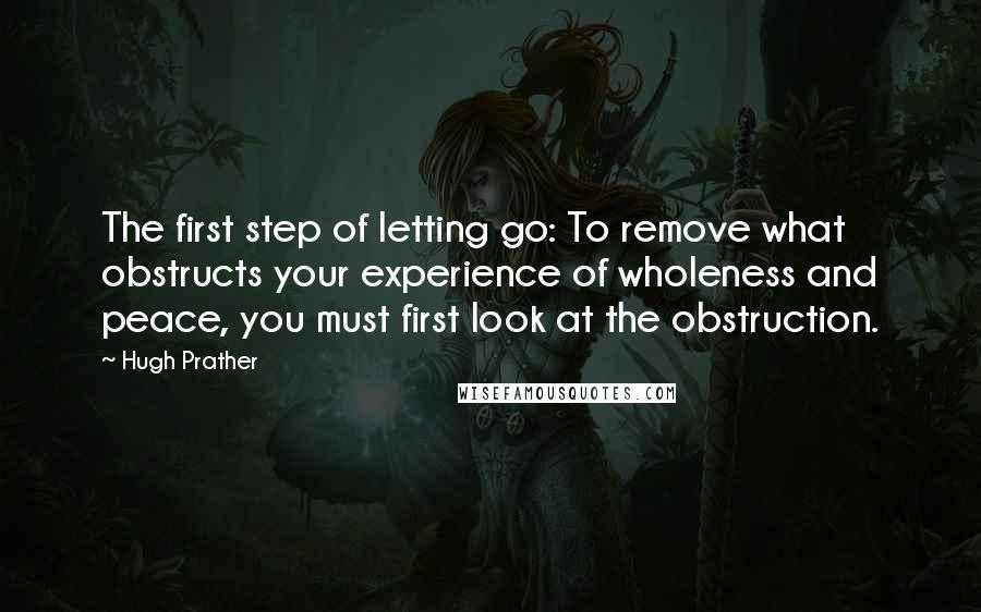 Hugh Prather quotes: The first step of letting go: To remove what obstructs your experience of wholeness and peace, you must first look at the obstruction.