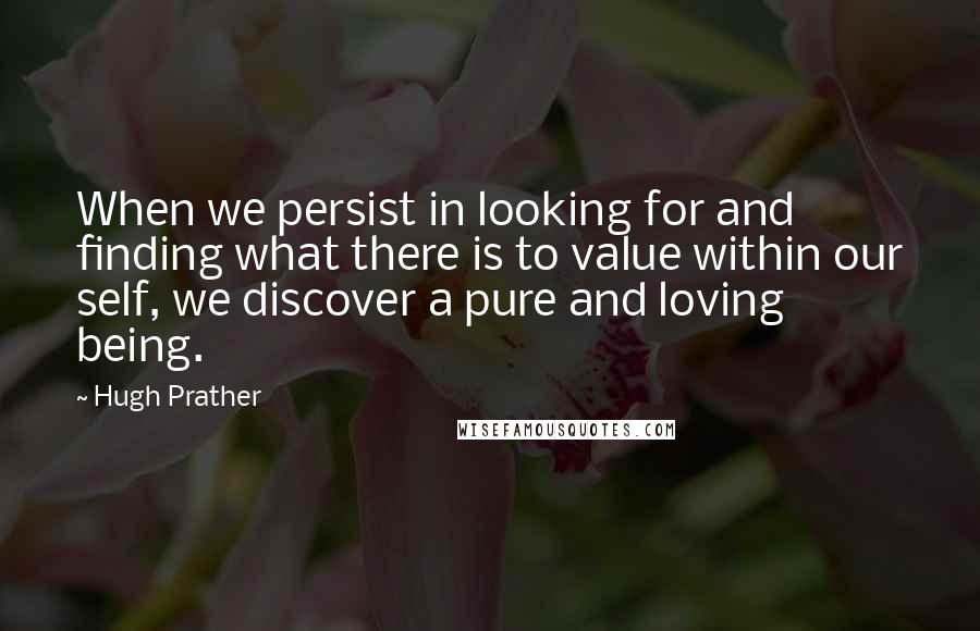 Hugh Prather quotes: When we persist in looking for and finding what there is to value within our self, we discover a pure and loving being.