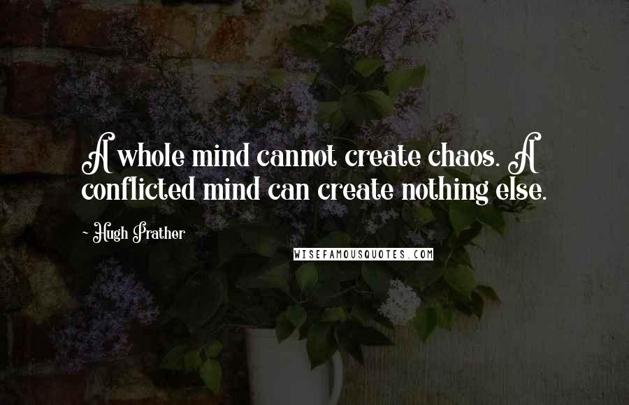 Hugh Prather quotes: A whole mind cannot create chaos. A conflicted mind can create nothing else.