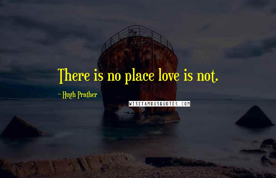 Hugh Prather quotes: There is no place love is not.