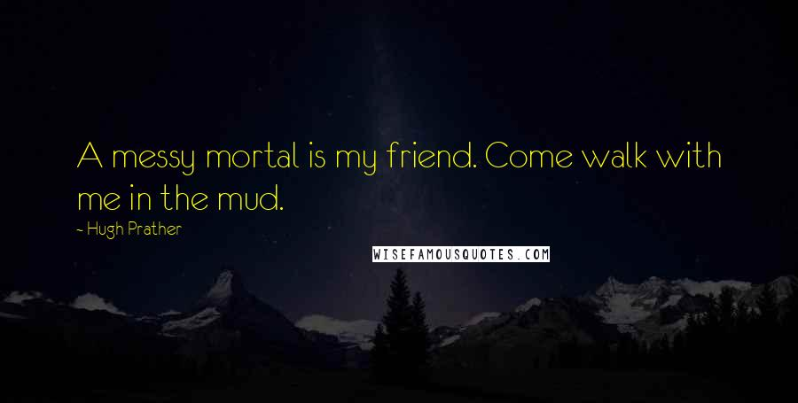 Hugh Prather quotes: A messy mortal is my friend. Come walk with me in the mud.