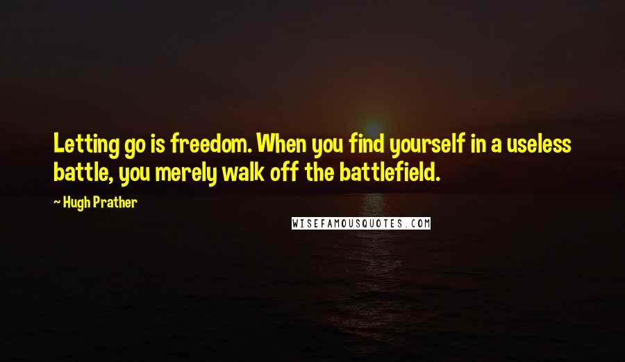 Hugh Prather quotes: Letting go is freedom. When you find yourself in a useless battle, you merely walk off the battlefield.