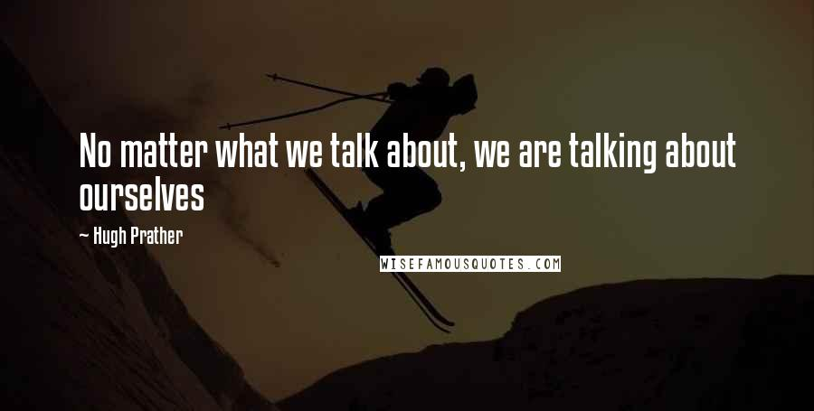 Hugh Prather quotes: No matter what we talk about, we are talking about ourselves