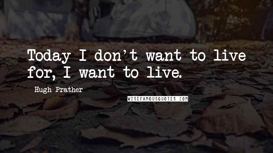 Hugh Prather quotes: Today I don't want to live for, I want to live.