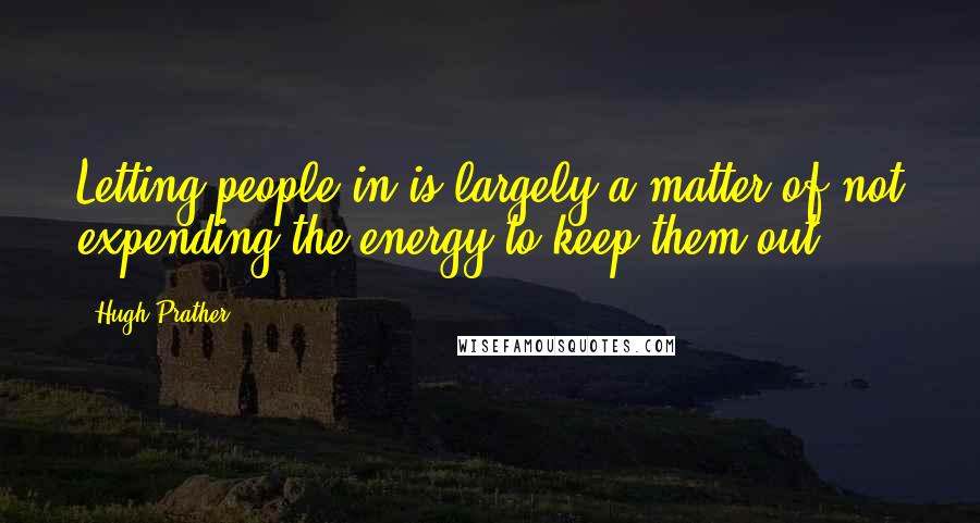 Hugh Prather quotes: Letting people in is largely a matter of not expending the energy to keep them out.