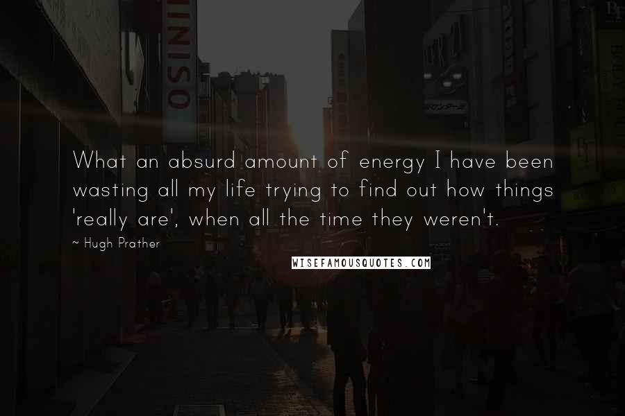 Hugh Prather quotes: What an absurd amount of energy I have been wasting all my life trying to find out how things 'really are', when all the time they weren't.