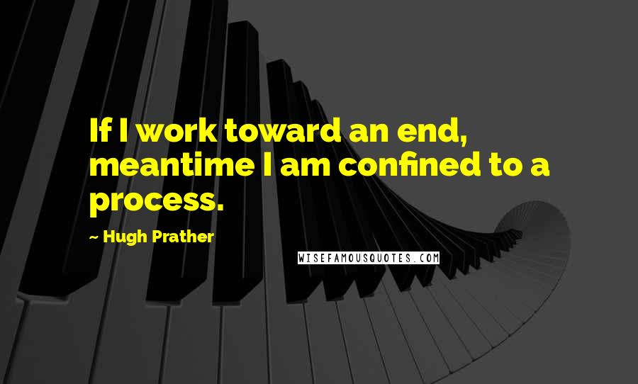 Hugh Prather quotes: If I work toward an end, meantime I am confined to a process.