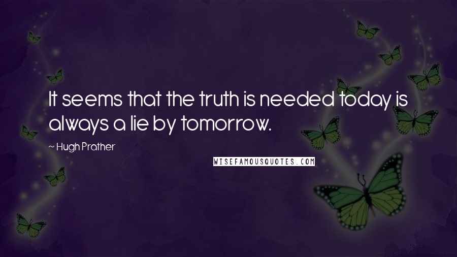 Hugh Prather quotes: It seems that the truth is needed today is always a lie by tomorrow.
