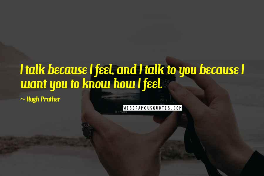 Hugh Prather quotes: I talk because I feel, and I talk to you because I want you to know how I feel.