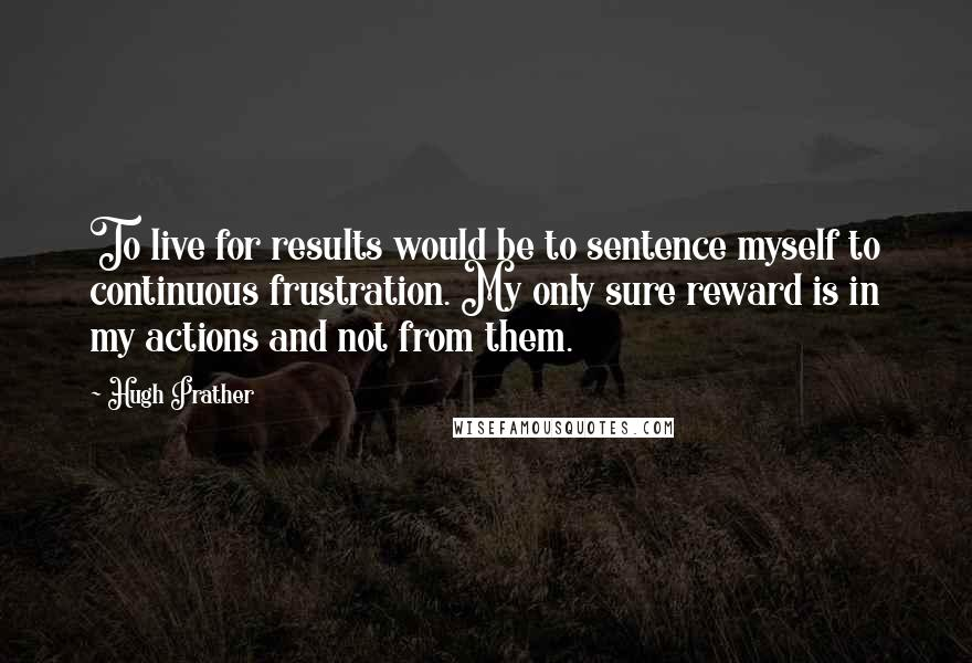 Hugh Prather quotes: To live for results would be to sentence myself to continuous frustration. My only sure reward is in my actions and not from them.