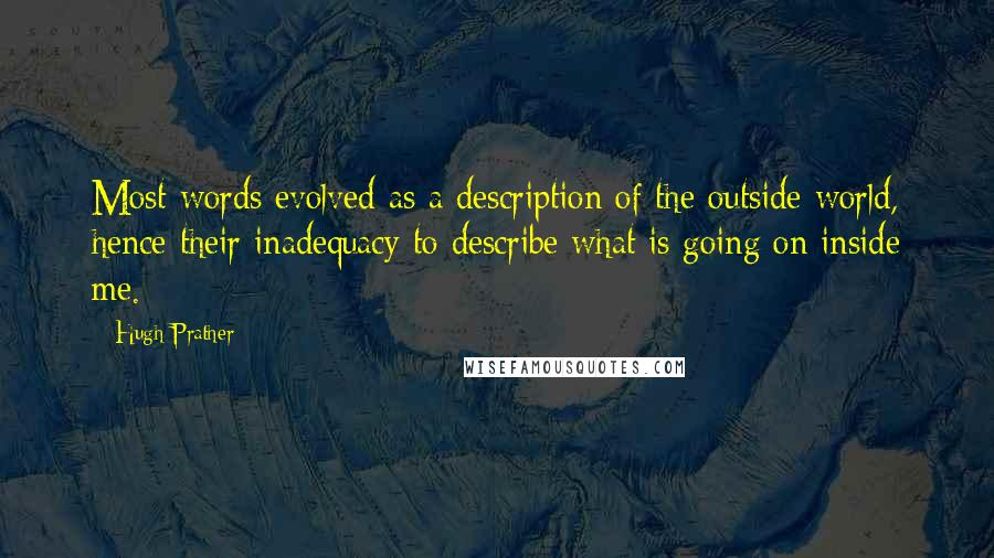Hugh Prather quotes: Most words evolved as a description of the outside world, hence their inadequacy to describe what is going on inside me.