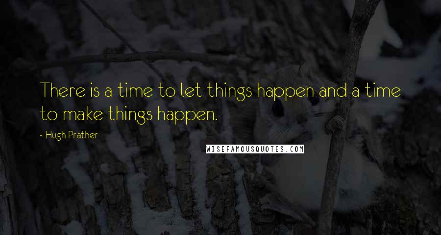 Hugh Prather quotes: There is a time to let things happen and a time to make things happen.