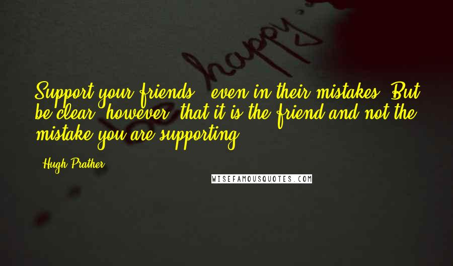Hugh Prather quotes: Support your friends - even in their mistakes. But be clear, however, that it is the friend and not the mistake you are supporting.