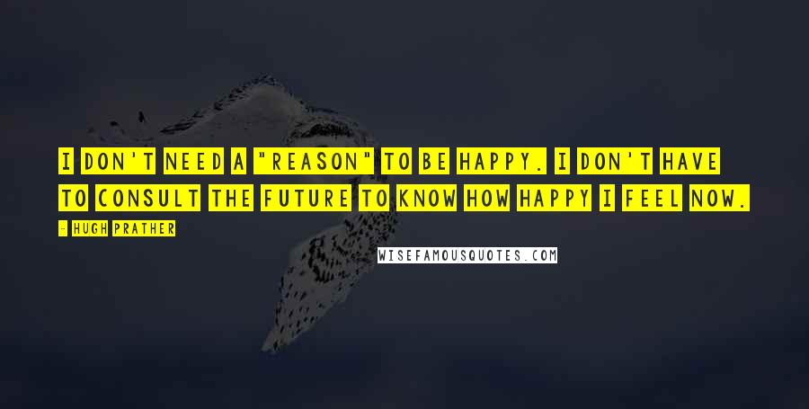 """Hugh Prather quotes: I don't need a """"reason"""" to be happy. I don't have to consult the future to know how happy I feel now."""