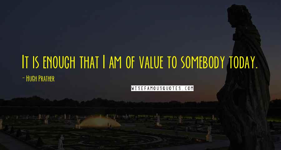 Hugh Prather quotes: It is enough that I am of value to somebody today.