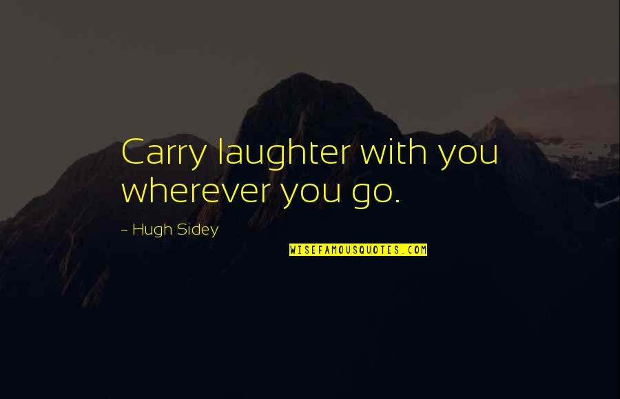 Hugh Sidey Quotes By Hugh Sidey: Carry laughter with you wherever you go.