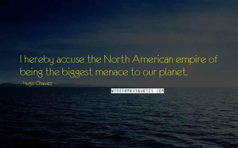 Hugo Chavez quotes: I hereby accuse the North American empire of being the biggest menace to our planet.