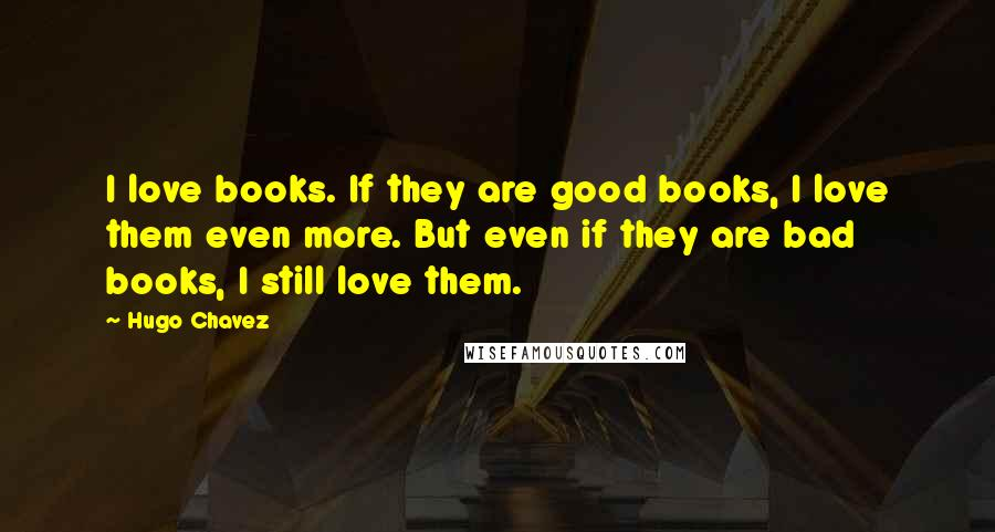 Hugo Chavez quotes: I love books. If they are good books, I love them even more. But even if they are bad books, I still love them.