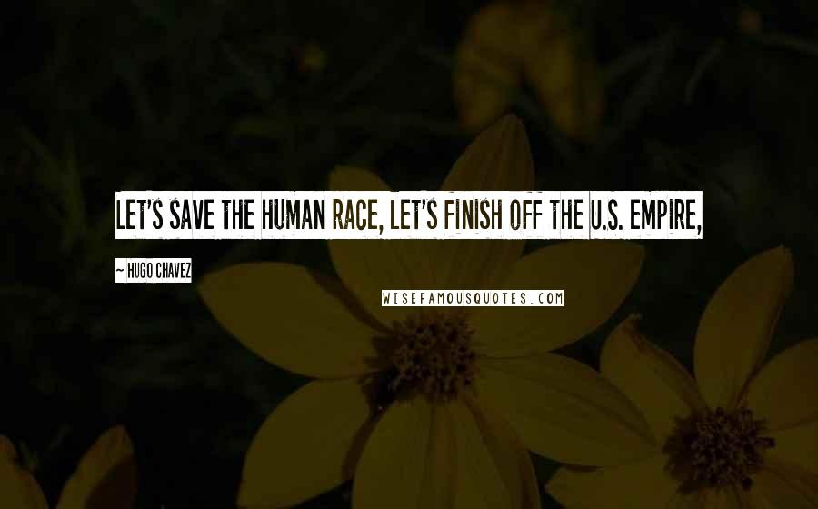 Hugo Chavez quotes: Let's save the human race, let's finish off the U.S. empire,