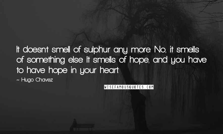 Hugo Chavez quotes: It doesn't smell of sulphur any more. No, it smells of something else. It smells of hope, and you have to have hope in your heart.