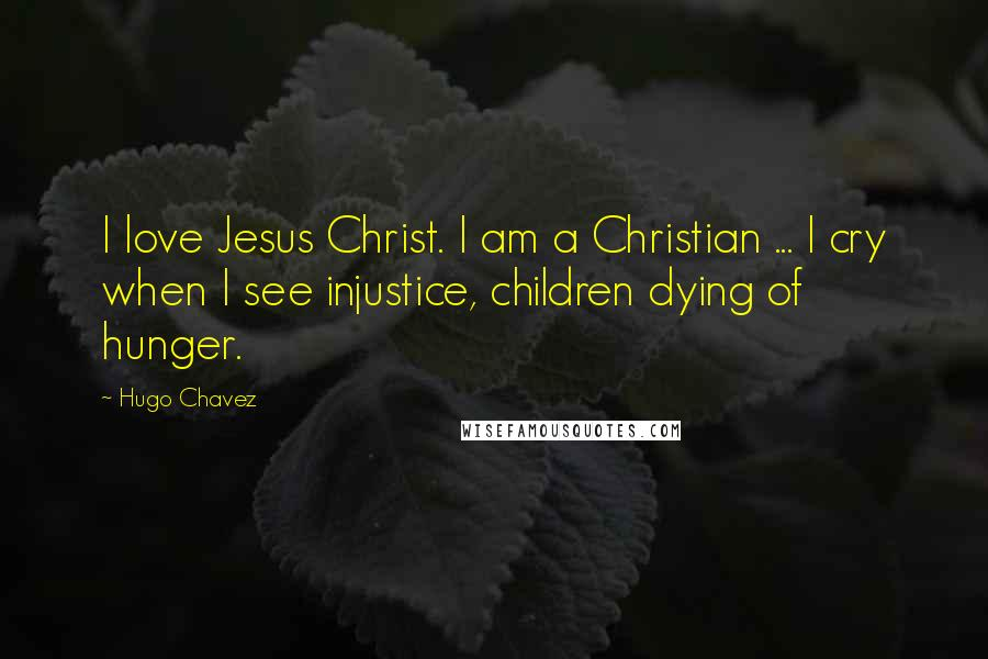 Hugo Chavez quotes: I love Jesus Christ. I am a Christian ... I cry when I see injustice, children dying of hunger.