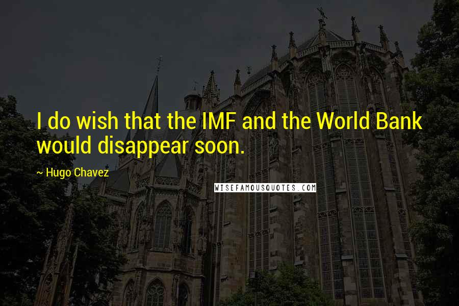 Hugo Chavez quotes: I do wish that the IMF and the World Bank would disappear soon.