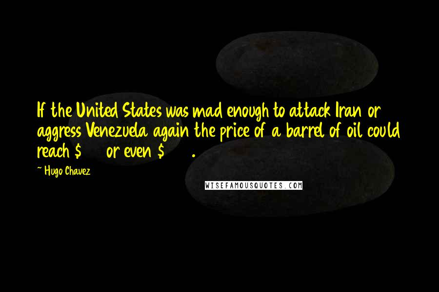 Hugo Chavez quotes: If the United States was mad enough to attack Iran or aggress Venezuela again the price of a barrel of oil could reach $150 or even $200.