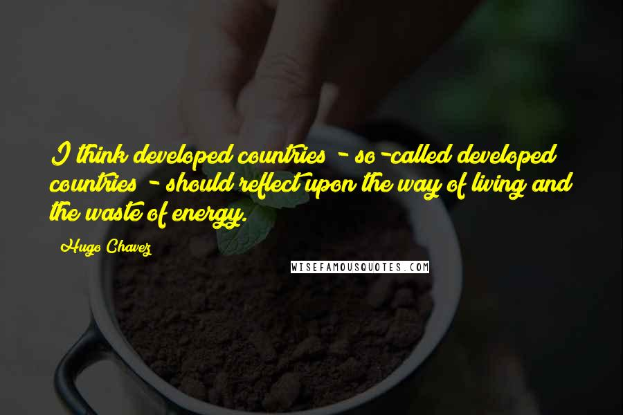 Hugo Chavez quotes: I think developed countries - so-called developed countries - should reflect upon the way of living and the waste of energy.