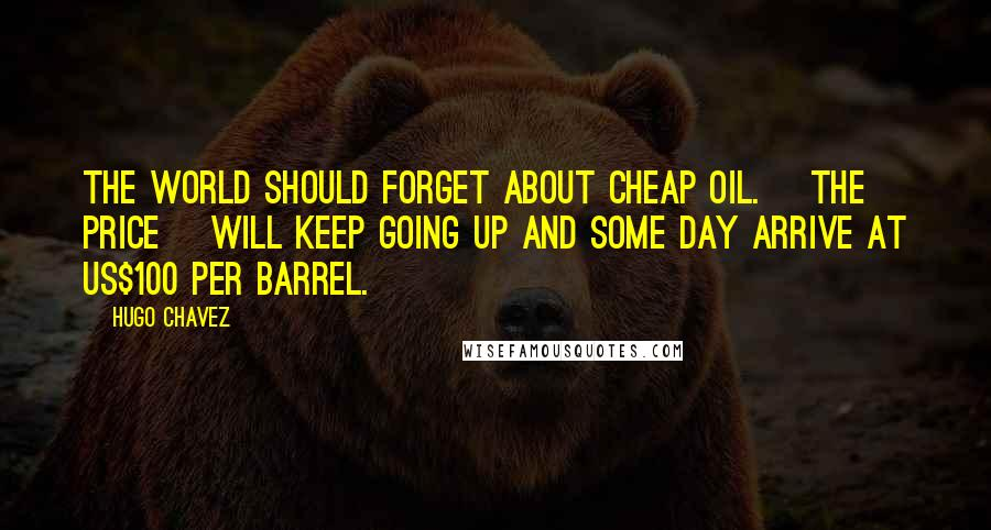 Hugo Chavez quotes: The world should forget about cheap oil. [The price] will keep going up and some day arrive at US$100 per barrel.