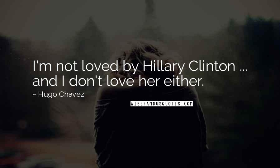 Hugo Chavez quotes: I'm not loved by Hillary Clinton ... and I don't love her either.