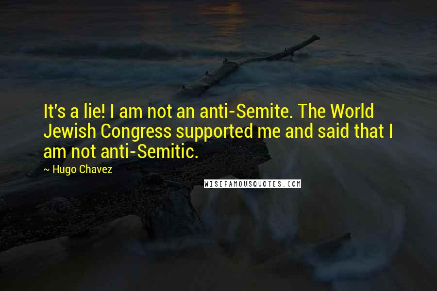 Hugo Chavez quotes: It's a lie! I am not an anti-Semite. The World Jewish Congress supported me and said that I am not anti-Semitic.