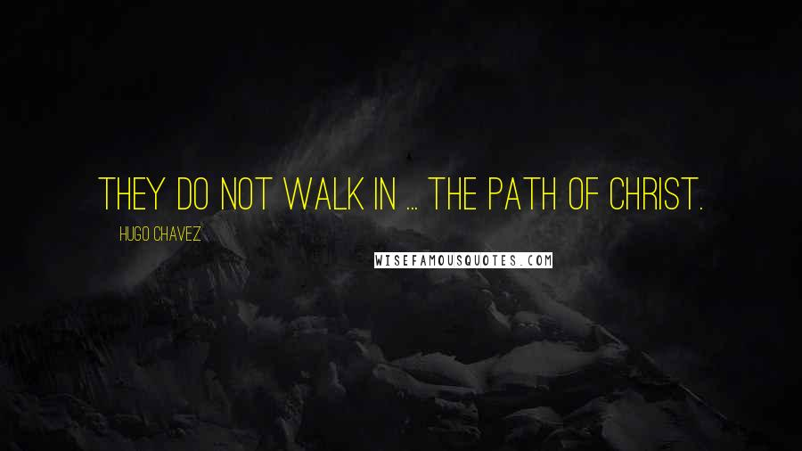 Hugo Chavez quotes: They do not walk in ... the path of Christ.