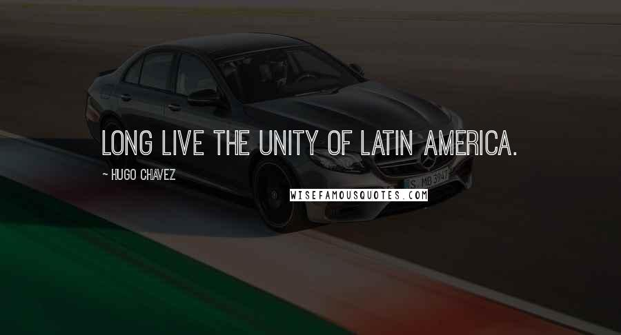 Hugo Chavez quotes: Long live the Unity of Latin America.