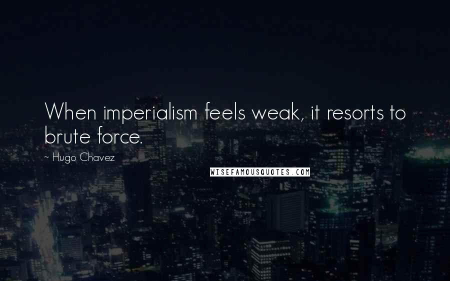 Hugo Chavez quotes: When imperialism feels weak, it resorts to brute force.