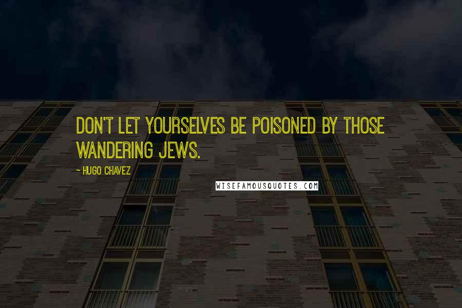 Hugo Chavez quotes: Don't let yourselves be poisoned by those wandering Jews.