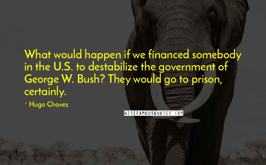 Hugo Chavez quotes: What would happen if we financed somebody in the U.S. to destabilize the government of George W. Bush? They would go to prison, certainly.