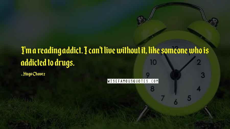 Hugo Chavez quotes: I'm a reading addict. I can't live without it, like someone who is addicted to drugs.