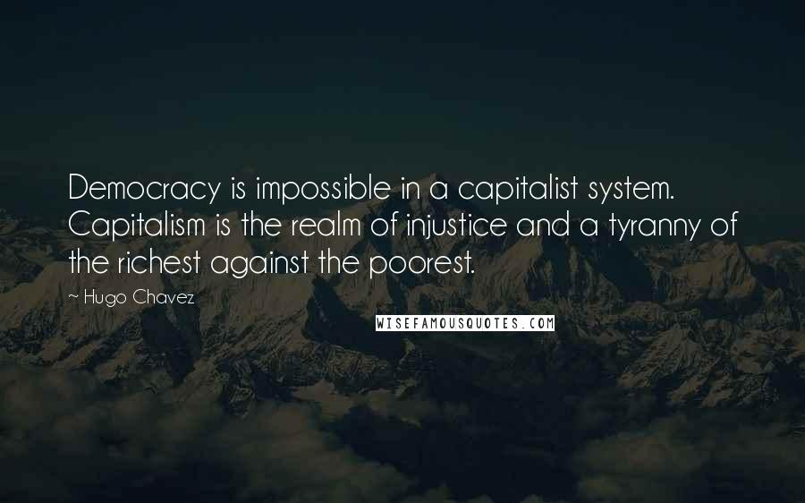 Hugo Chavez quotes: Democracy is impossible in a capitalist system. Capitalism is the realm of injustice and a tyranny of the richest against the poorest.