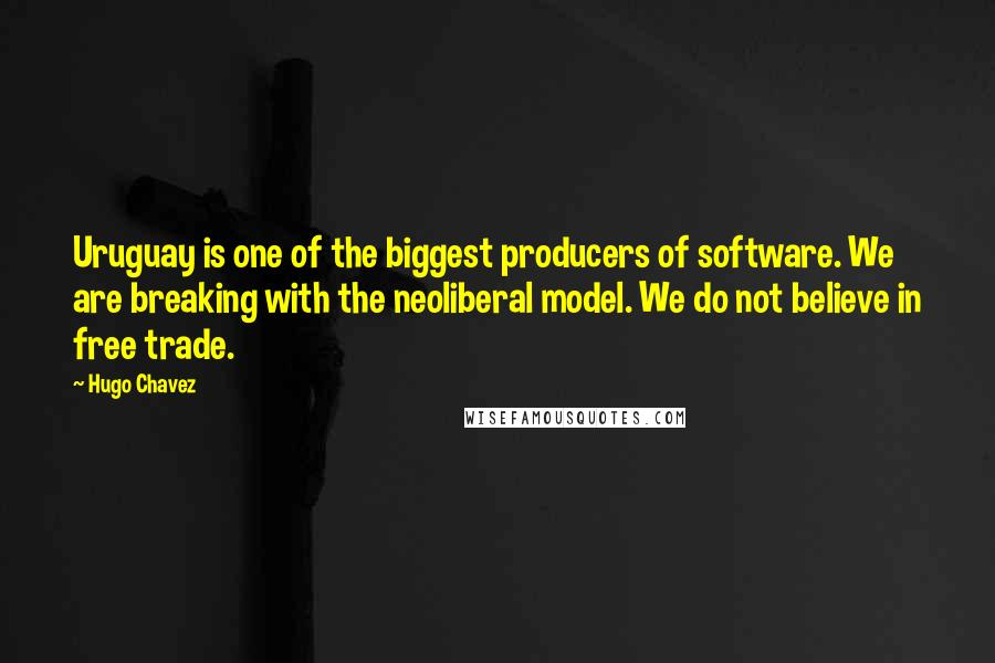 Hugo Chavez quotes: Uruguay is one of the biggest producers of software. We are breaking with the neoliberal model. We do not believe in free trade.